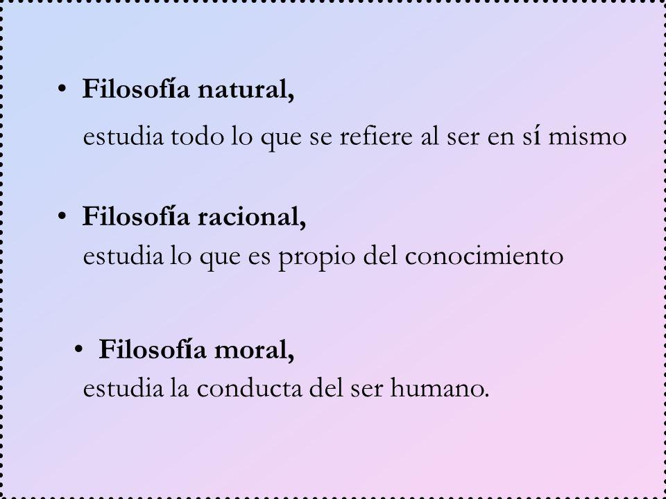 Filosof í a racional, Filosof í a moral, Filosof í a natural, estudia todo lo que se refiere al ser en s í mismo estudia lo que es propio del conocimi