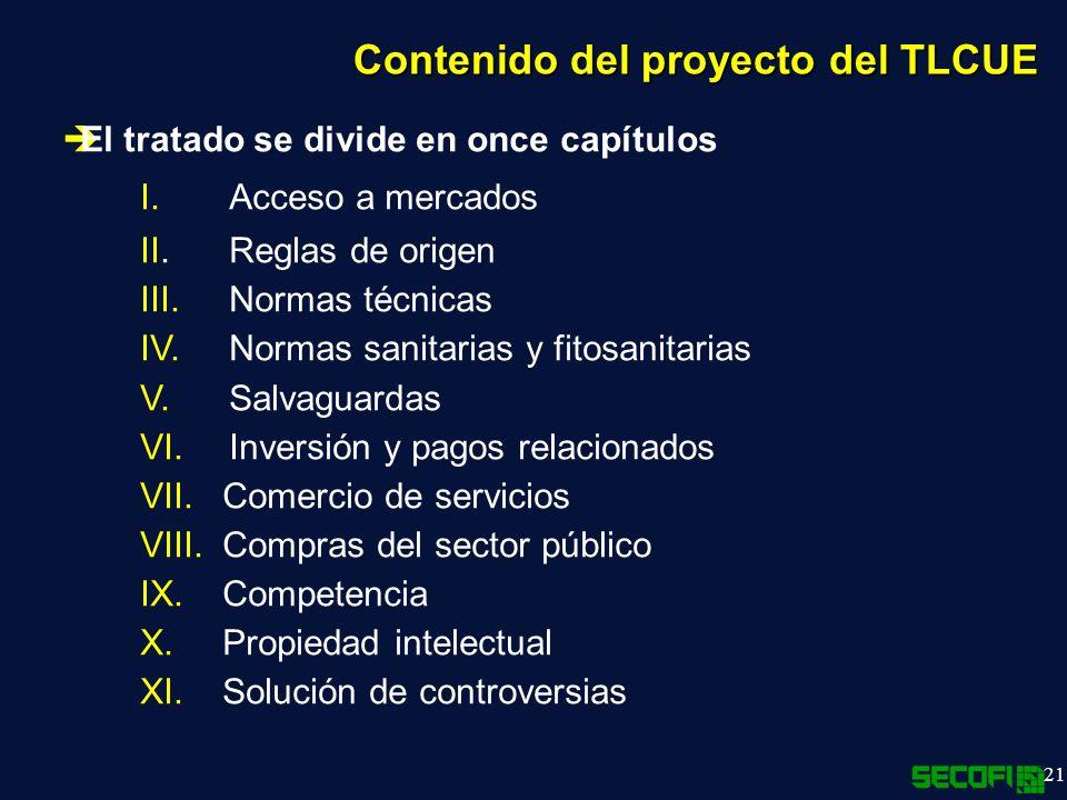21 Contenido del proyecto del TLCUE El tratado se divide en once capítulos I.Acceso a mercados II.Reglas de origen III.Normas técnicas IV.Normas sanitarias y fitosanitarias V.Salvaguardas VI.Inversión y pagos relacionados VII.