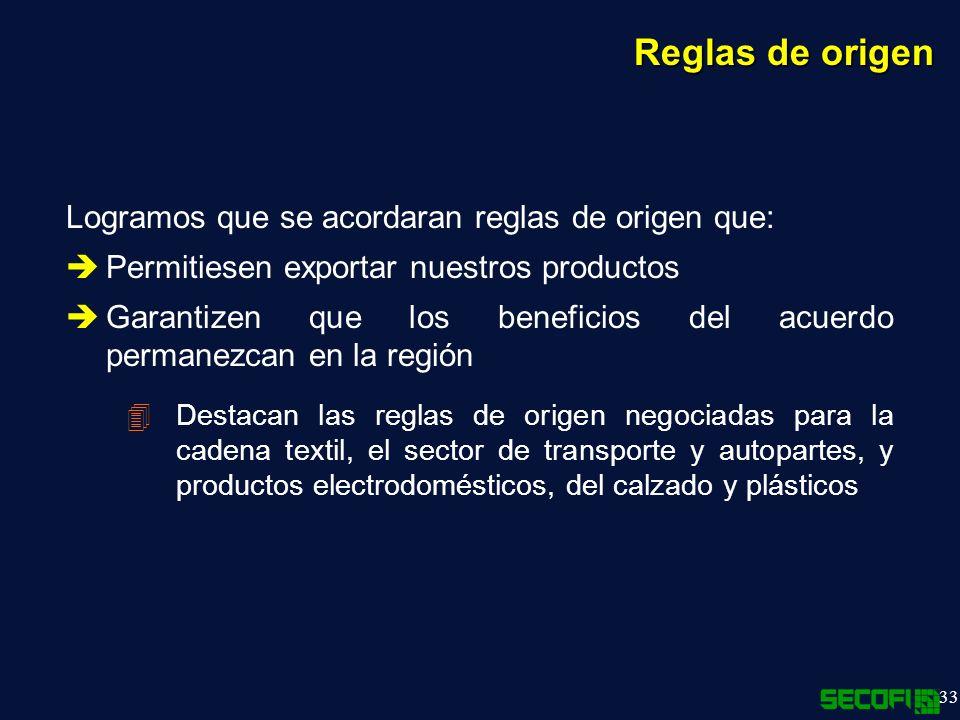 33 Reglas de origen Logramos que se acordaran reglas de origen que: Permitiesen exportar nuestros productos Garantizen que los beneficios del acuerdo permanezcan en la región 4Destacan las reglas de origen negociadas para la cadena textil, el sector de transporte y autopartes, y productos electrodomésticos, del calzado y plásticos