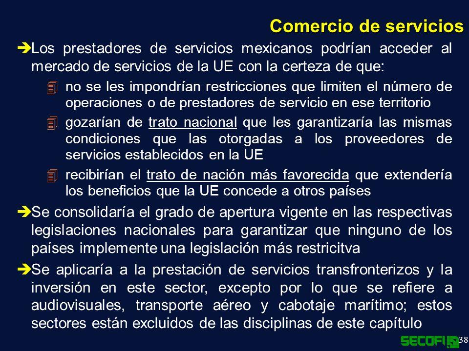 38 Comercio de servicios Los prestadores de servicios mexicanos podrían acceder al mercado de servicios de la UE con la certeza de que: 4no se les impondrían restricciones que limiten el número de operaciones o de prestadores de servicio en ese territorio 4gozarían de trato nacional que les garantizaría las mismas condiciones que las otorgadas a los proveedores de servicios establecidos en la UE 4recibirían el trato de nación más favorecida que extendería los beneficios que la UE concede a otros países Se consolidaría el grado de apertura vigente en las respectivas legislaciones nacionales para garantizar que ninguno de los países implemente una legislación más restricitva Se aplicaría a la prestación de servicios transfronterizos y la inversión en este sector, excepto por lo que se refiere a audiovisuales, transporte aéreo y cabotaje marítimo; estos sectores están excluidos de las disciplinas de este capítulo