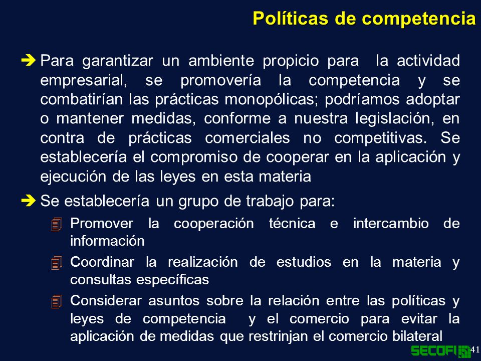 41 Políticas de competencia Para garantizar un ambiente propicio para la actividad empresarial, se promovería la competencia y se combatirían las prácticas monopólicas; podríamos adoptar o mantener medidas, conforme a nuestra legislación, en contra de prácticas comerciales no competitivas.