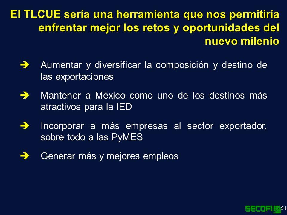 54 El TLCUE sería una herramienta que nos permitiría enfrentar mejor los retos y oportunidades del nuevo milenio Aumentar y diversificar la composición y destino de las exportaciones Mantener a México como uno de los destinos más atractivos para la IED Incorporar a más empresas al sector exportador, sobre todo a las PyMES Generar más y mejores empleos