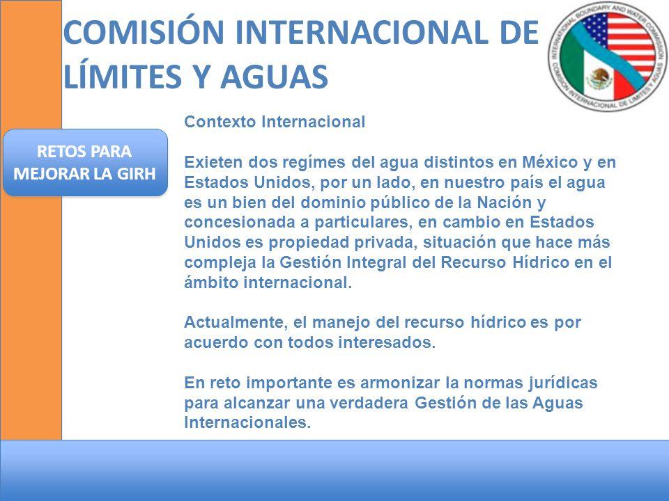 COMISIÓN INTERNACIONAL DE LÍMITES Y AGUAS RETOS PARA MEJORAR LA GIRH Contexto Internacional Exieten dos regímes del agua distintos en México y en Esta