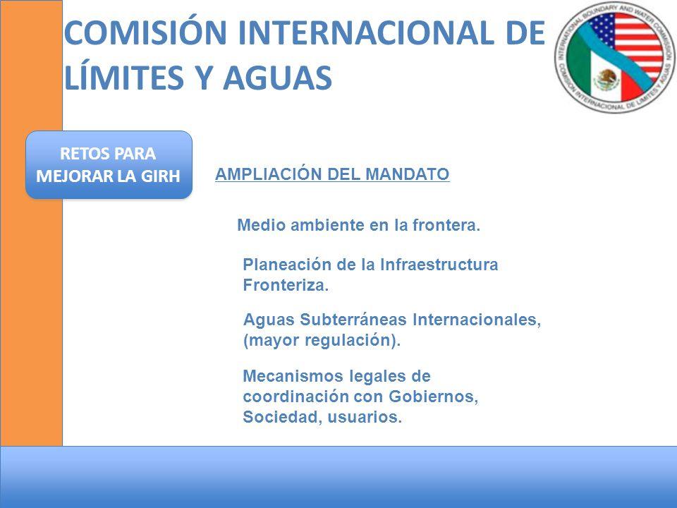 COMISIÓN INTERNACIONAL DE LÍMITES Y AGUAS RETOS PARA MEJORAR LA GIRH AMPLIACIÓN DEL MANDATO Medio ambiente en la frontera. Planeación de la Infraestru
