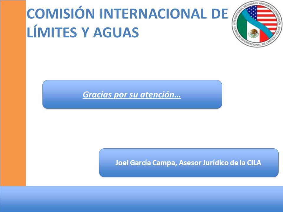 COMISIÓN INTERNACIONAL DE LÍMITES Y AGUAS Joel García Campa, Asesor Jurídico de la CILA Gracias por su atención…