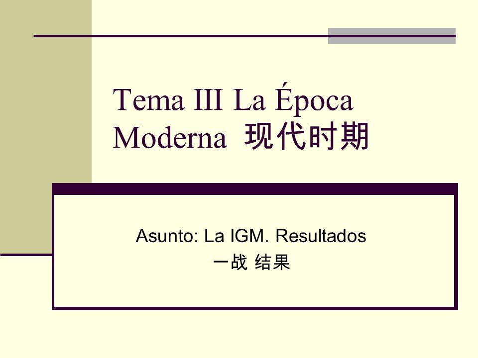 Tema III La Época Moderna Asunto: La IGM. Resultados