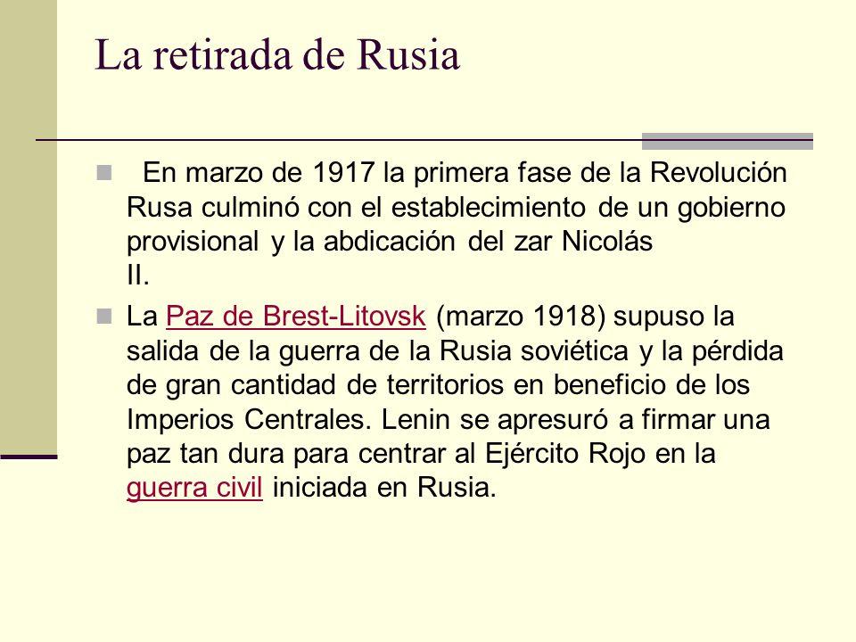 La retirada de Rusia En marzo de 1917 la primera fase de la Revolución Rusa culminó con el establecimiento de un gobierno provisional y la abdicación