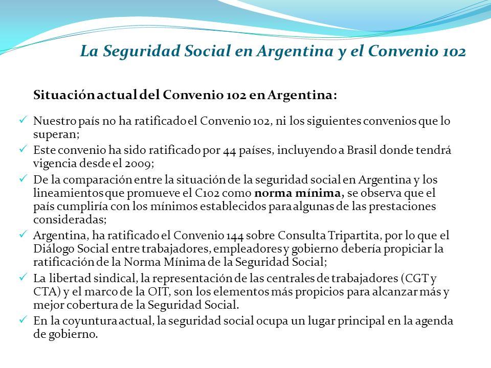 La Seguridad Social en Argentina y el Convenio 102 Situación actual del Convenio 102 en Argentina: Nuestro país no ha ratificado el Convenio 102, ni los siguientes convenios que lo superan; Este convenio ha sido ratificado por 44 países, incluyendo a Brasil donde tendrá vigencia desde el 2009; De la comparación entre la situación de la seguridad social en Argentina y los lineamientos que promueve el C102 como norma mínima, se observa que el país cumpliría con los mínimos establecidos para algunas de las prestaciones consideradas; Argentina, ha ratificado el Convenio 144 sobre Consulta Tripartita, por lo que el Diálogo Social entre trabajadores, empleadores y gobierno debería propiciar la ratificación de la Norma Mínima de la Seguridad Social; La libertad sindical, la representación de las centrales de trabajadores (CGT y CTA) y el marco de la OIT, son los elementos más propicios para alcanzar más y mejor cobertura de la Seguridad Social.