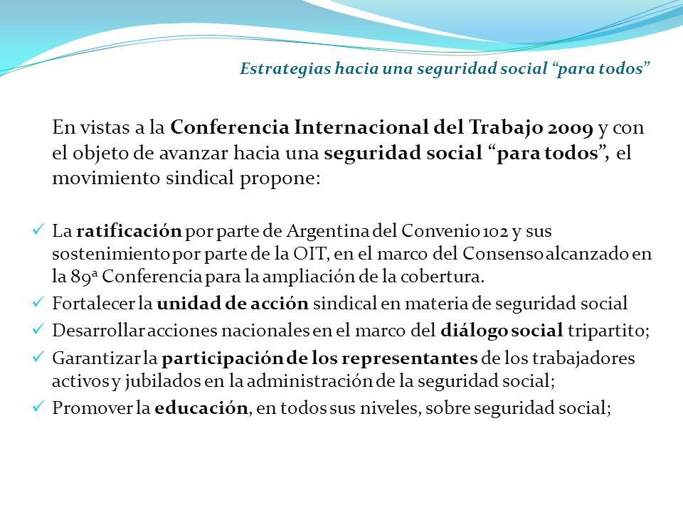 Estrategias hacia una seguridad social para todos En vistas a la Conferencia Internacional del Trabajo 2009 y con el objeto de avanzar hacia una seguridad social para todos, el movimiento sindical propone: La ratificación por parte de Argentina del Convenio 102 y sus sostenimiento por parte de la OIT, en el marco del Consenso alcanzado en la 89 a Conferencia para la ampliación de la cobertura.
