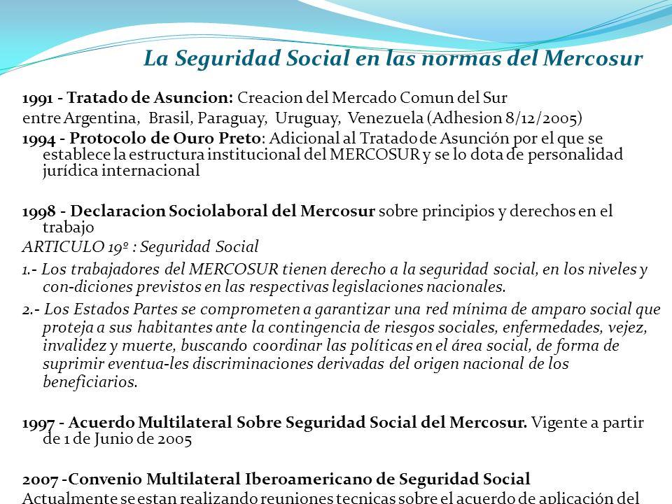 1991 - Tratado de Asuncion: Creacion del Mercado Comun del Sur entre Argentina, Brasil, Paraguay, Uruguay, Venezuela (Adhesion 8/12/2005) 1994 - Protocolo de Ouro Preto: Adicional al Tratado de Asunción por el que se establece la estructura institucional del MERCOSUR y se lo dota de personalidad jurídica internacional 1998 - Declaracion Sociolaboral del Mercosur sobre principios y derechos en el trabajo ARTICULO 19º : Seguridad Social 1.- Los trabajadores del MERCOSUR tienen derecho a la seguridad social, en los niveles y con-diciones previstos en las respectivas legislaciones nacionales.