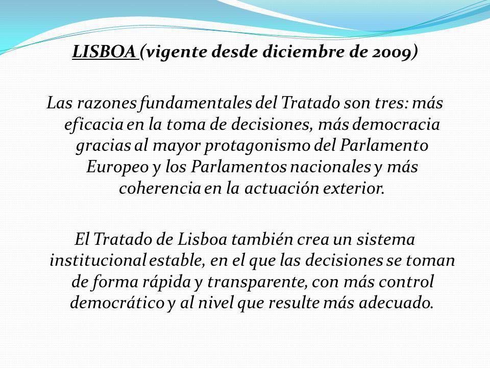 LISBOA (vigente desde diciembre de 2009) Las razones fundamentales del Tratado son tres: más eficacia en la toma de decisiones, más democracia gracias al mayor protagonismo del Parlamento Europeo y los Parlamentos nacionales y más coherencia en la actuación exterior.