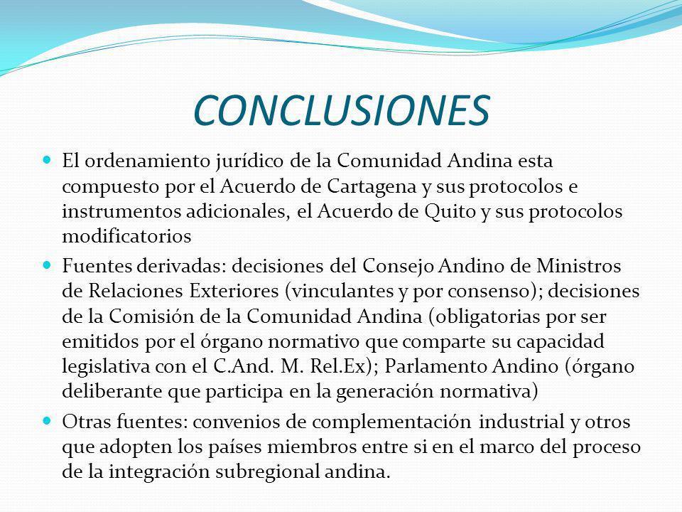 CONCLUSIONES El ordenamiento jurídico de la Comunidad Andina esta compuesto por el Acuerdo de Cartagena y sus protocolos e instrumentos adicionales, el Acuerdo de Quito y sus protocolos modificatorios Fuentes derivadas: decisiones del Consejo Andino de Ministros de Relaciones Exteriores (vinculantes y por consenso); decisiones de la Comisión de la Comunidad Andina (obligatorias por ser emitidos por el órgano normativo que comparte su capacidad legislativa con el C.And.