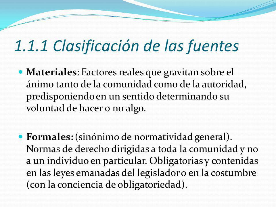 1.1.1 Clasificación de las fuentes Materiales: Factores reales que gravitan sobre el ánimo tanto de la comunidad como de la autoridad, predisponiendo en un sentido determinando su voluntad de hacer o no algo.