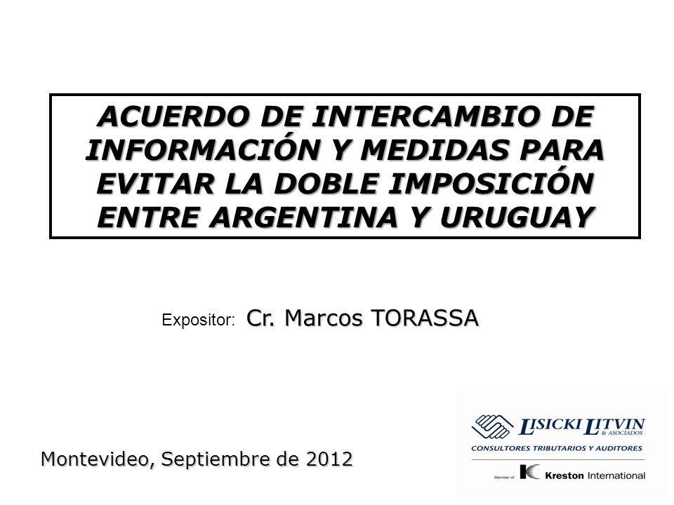 ACUERDO DE INTERCAMBIO DE INFORMACIÓN Y MEDIDAS PARA EVITAR LA DOBLE IMPOSICIÓN ENTRE ARGENTINA Y URUGUAY Cr. Marcos TORASSA Expositor: Cr. Marcos TOR