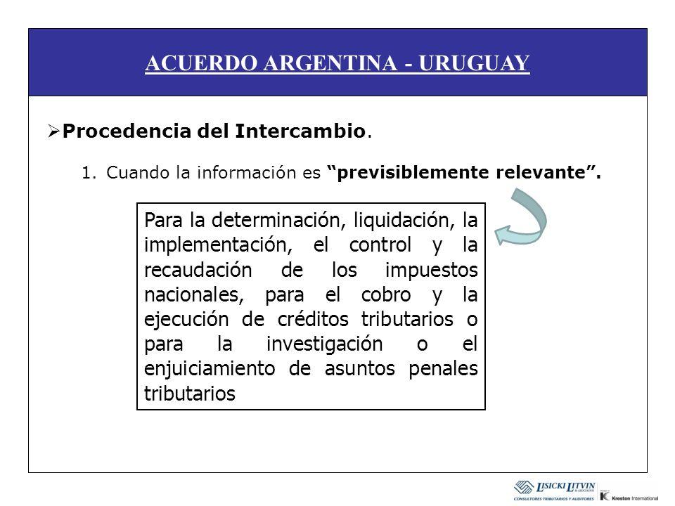 ACUERDO ARGENTINA - URUGUAY Procedencia del Intercambio. 1.Cuando la información es previsiblemente relevante. Para la determinación, liquidación, la