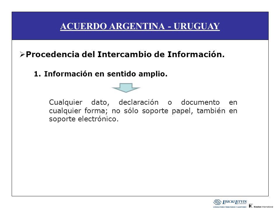 ACUERDO ARGENTINA - URUGUAY Procedencia del Intercambio de Información. 1.Información en sentido amplio. Cualquier dato, declaración o documento en cu