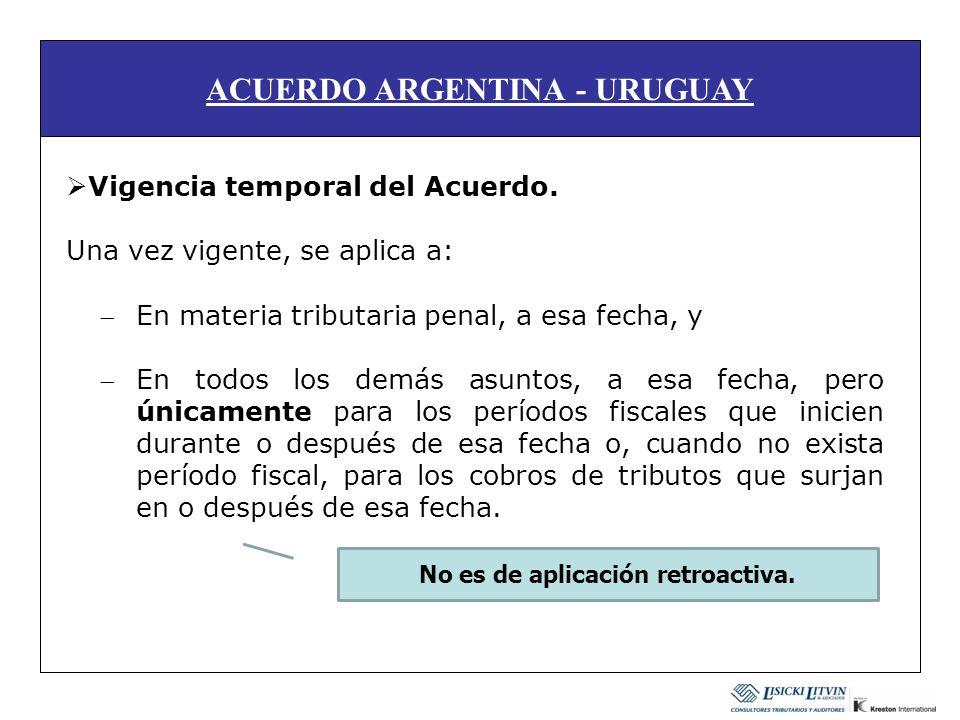 ACUERDO ARGENTINA - URUGUAY Vigencia temporal del Acuerdo. Una vez vigente, se aplica a: En materia tributaria penal, a esa fecha, y En todos los demá