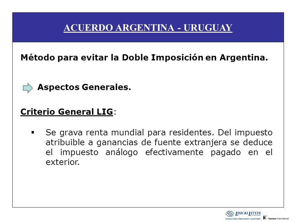 ACUERDO ARGENTINA - URUGUAY Método para evitar la Doble Imposición en Argentina. Aspectos Generales. Criterio General LIG: Se grava renta mundial para
