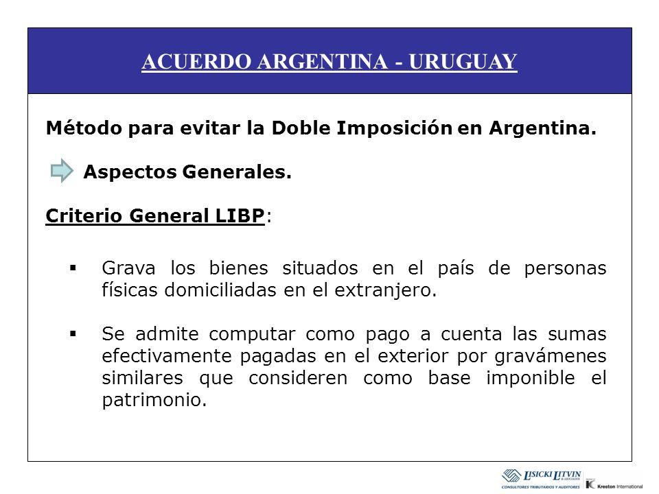 ACUERDO ARGENTINA - URUGUAY Método para evitar la Doble Imposición en Argentina. Aspectos Generales. Criterio General LIBP: Grava los bienes situados