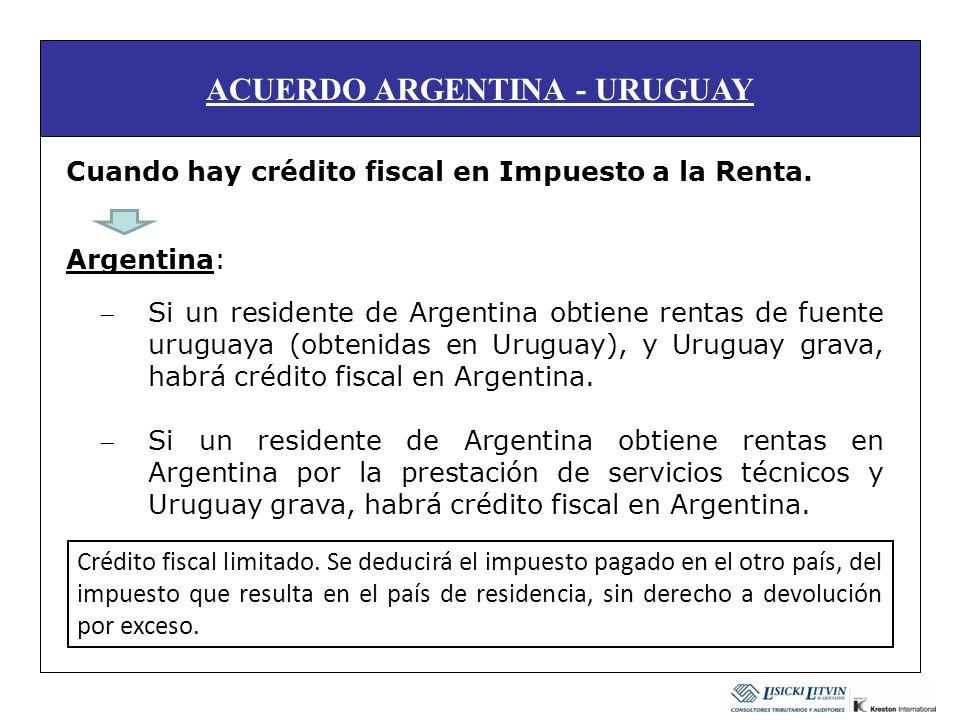 ACUERDO ARGENTINA - URUGUAY Cuando hay crédito fiscal en Impuesto a la Renta. Argentina: Si un residente de Argentina obtiene rentas de fuente uruguay