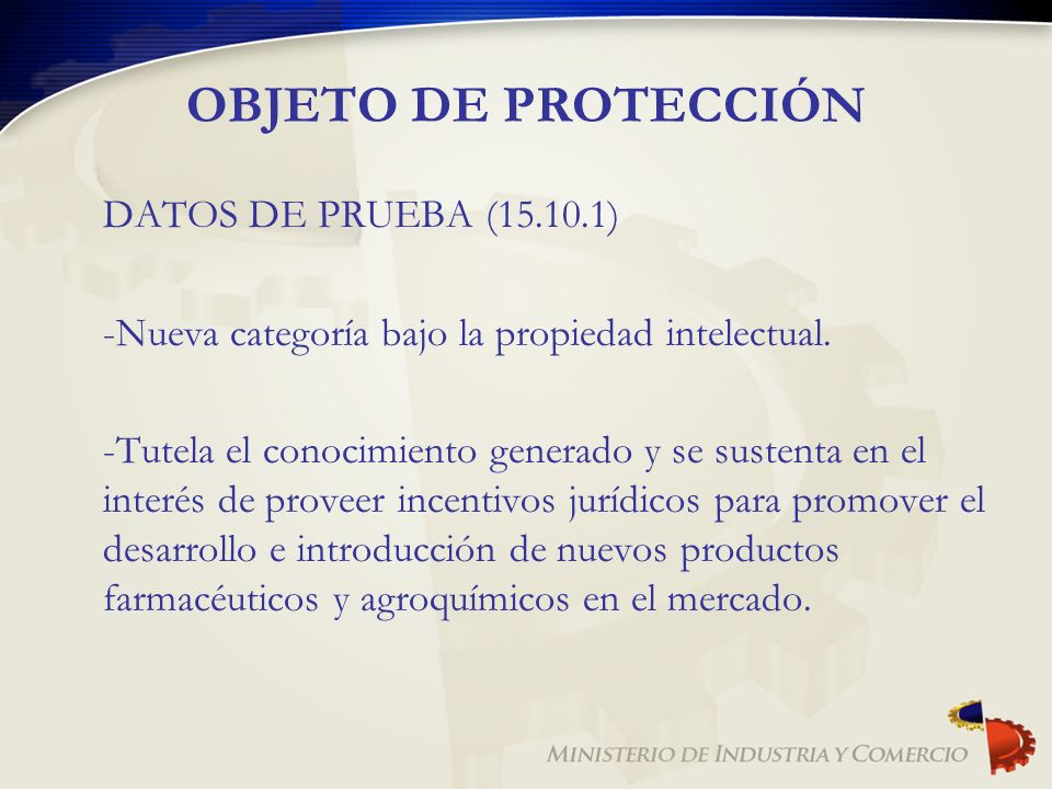 OBJETO DE PROTECCIÓN DATOS DE PRUEBA (15.10.1) -Nueva categoría bajo la propiedad intelectual. -Tutela el conocimiento generado y se sustenta en el in