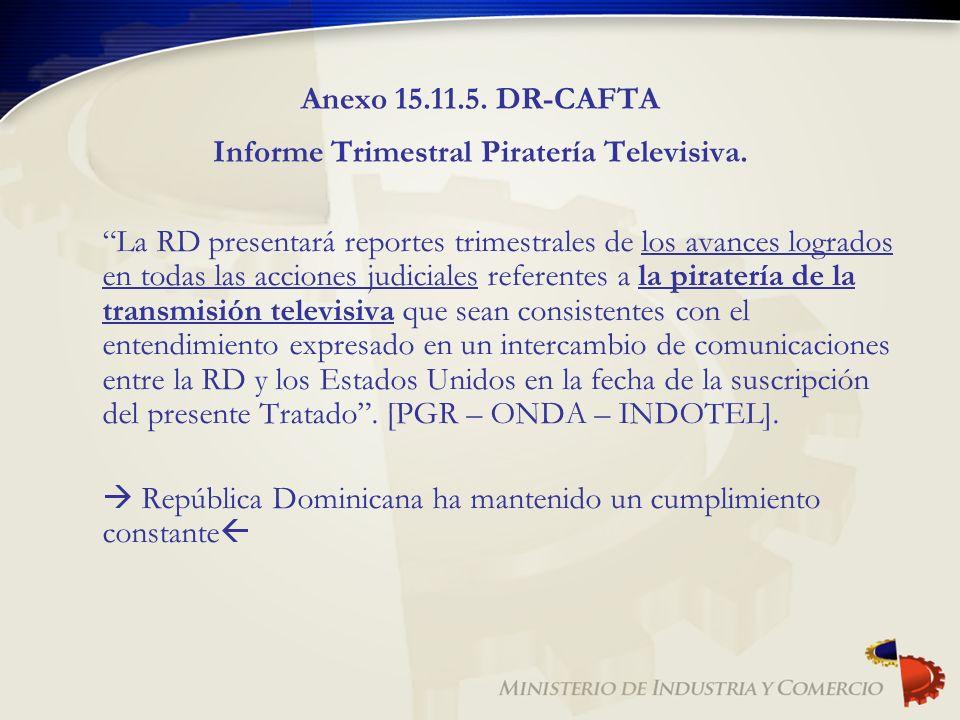 Anexo 15.11.5. DR-CAFTA Informe Trimestral Piratería Televisiva. La RD presentará reportes trimestrales de los avances logrados en todas las acciones