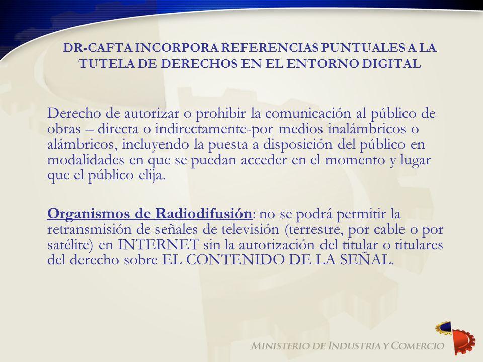 DR-CAFTA INCORPORA REFERENCIAS PUNTUALES A LA TUTELA DE DERECHOS EN EL ENTORNO DIGITAL Derecho de autorizar o prohibir la comunicación al público de o