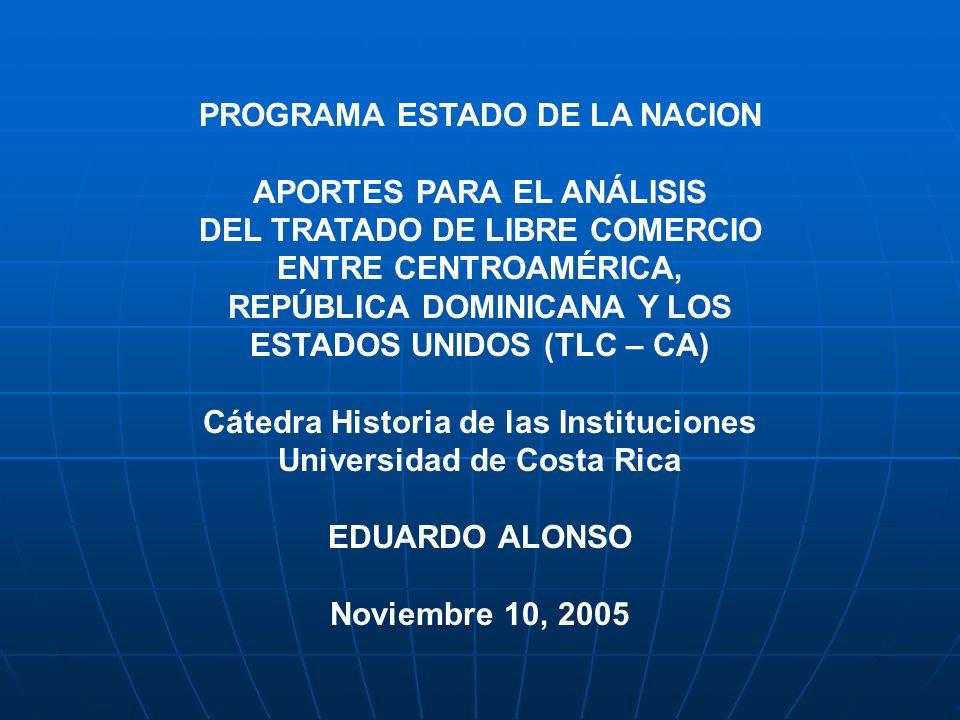 PROGRAMA ESTADO DE LA NACION APORTES PARA EL ANÁLISIS DEL TRATADO DE LIBRE COMERCIO ENTRE CENTROAMÉRICA, REPÚBLICA DOMINICANA Y LOS ESTADOS UNIDOS (TLC – CA) Cátedra Historia de las Instituciones Universidad de Costa Rica EDUARDO ALONSO Noviembre 10, 2005