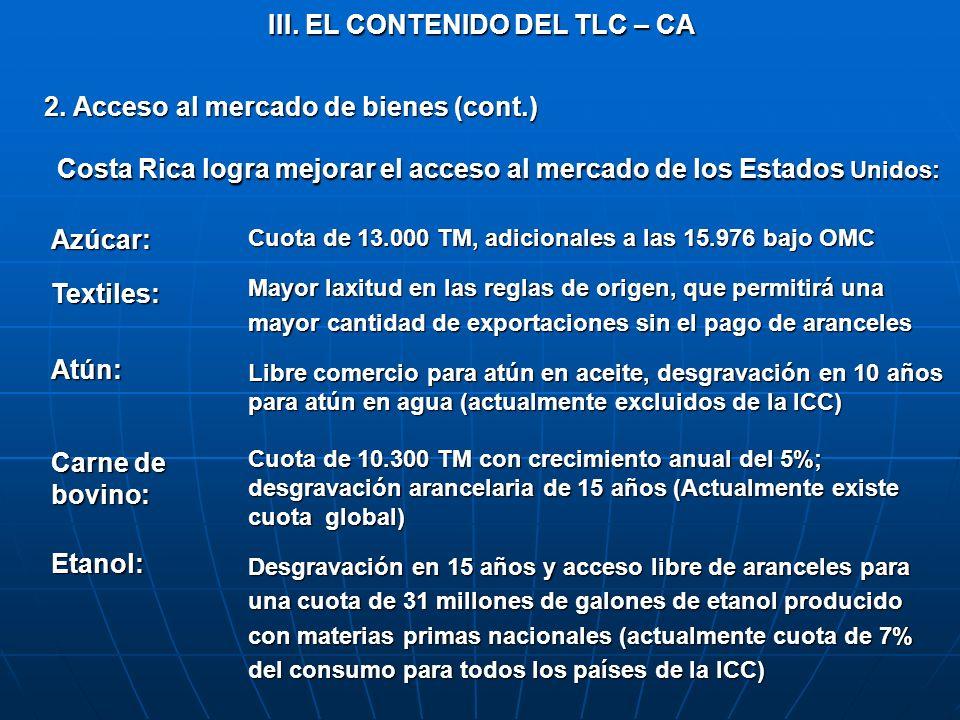 III. EL CONTENIDO DEL TLC – CA 2. Acceso al mercado de bienes (cont.) Azúcar:Textiles:Atún: Carne de bovino: Etanol: Cuota de 13.000 TM, adicionales a