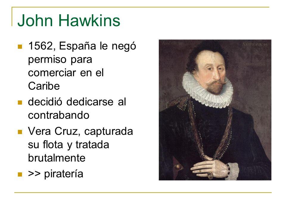 John Hawkins 1562, España le negó permiso para comerciar en el Caribe decidió dedicarse al contrabando Vera Cruz, capturada su flota y tratada brutalm