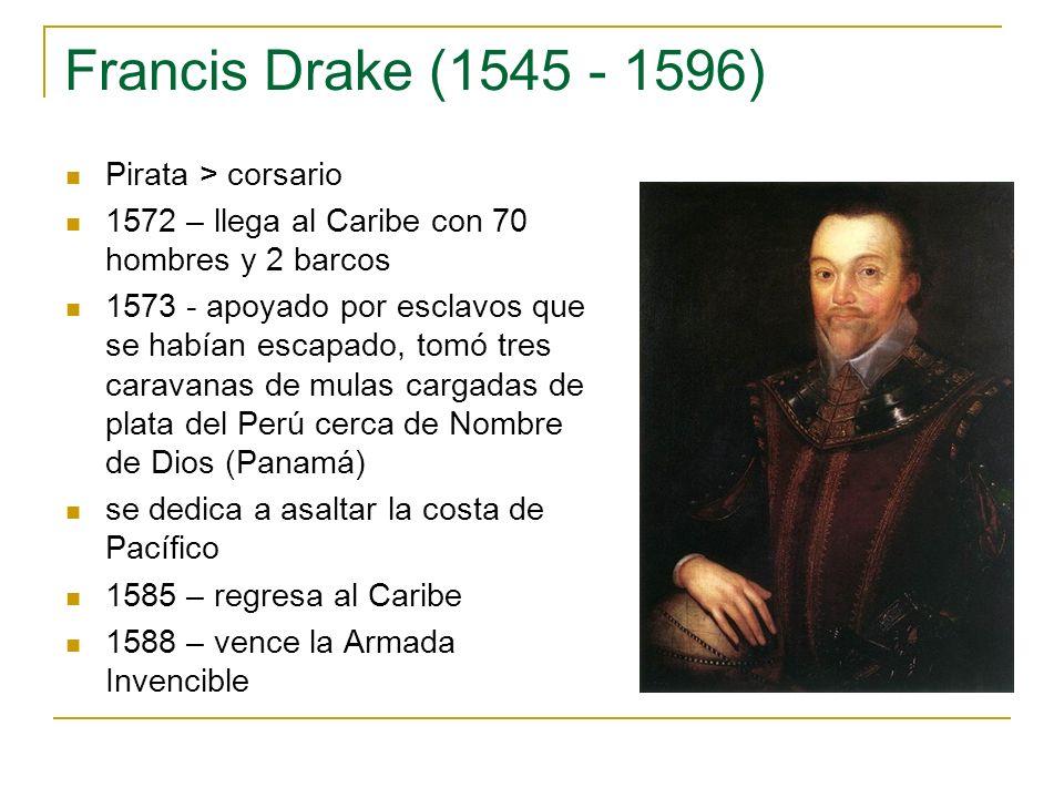 Francis Drake (1545 - 1596) Pirata > corsario 1572 – llega al Caribe con 70 hombres y 2 barcos 1573 - apoyado por esclavos que se habían escapado, tom