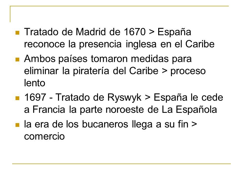 Tratado de Madrid de 1670 > España reconoce la presencia inglesa en el Caribe Ambos países tomaron medidas para eliminar la piratería del Caribe > pro