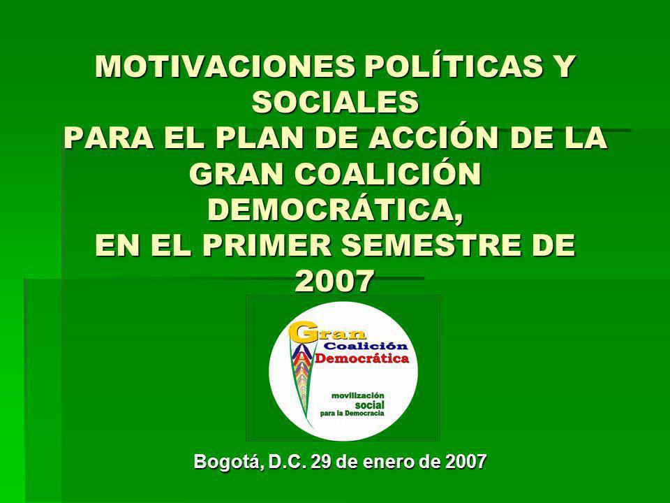 MOTIVACIONES POLÍTICAS Y SOCIALES PARA EL PLAN DE ACCIÓN DE LA GRAN COALICIÓN DEMOCRÁTICA, EN EL PRIMER SEMESTRE DE 2007 Bogotá, D.C.