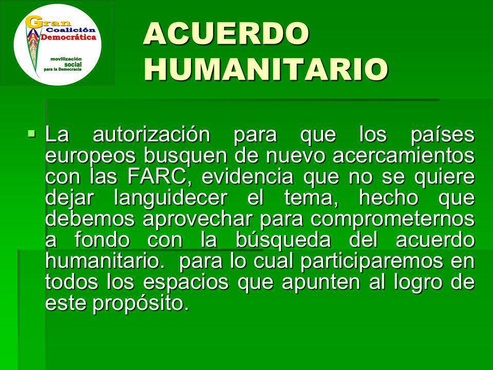 ACUERDO HUMANITARIO La autorización para que los países europeos busquen de nuevo acercamientos con las FARC, evidencia que no se quiere dejar languidecer el tema, hecho que debemos aprovechar para comprometernos a fondo con la búsqueda del acuerdo humanitario.