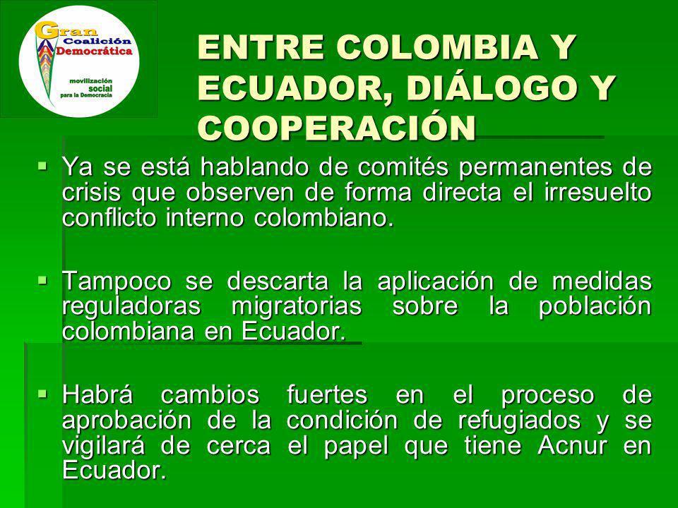 ENTRE COLOMBIA Y ECUADOR, DIÁLOGO Y COOPERACIÓN Ya se está hablando de comités permanentes de crisis que observen de forma directa el irresuelto conflicto interno colombiano.