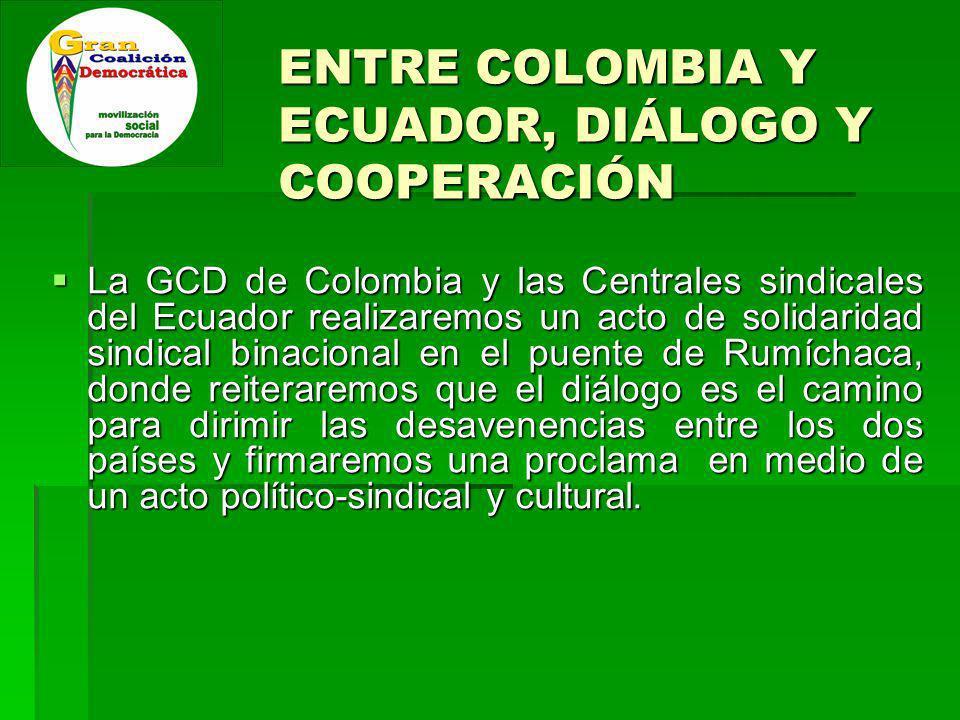 ENTRE COLOMBIA Y ECUADOR, DIÁLOGO Y COOPERACIÓN La GCD de Colombia y las Centrales sindicales del Ecuador realizaremos un acto de solidaridad sindical binacional en el puente de Rumíchaca, donde reiteraremos que el diálogo es el camino para dirimir las desavenencias entre los dos países y firmaremos una proclama en medio de un acto político-sindical y cultural.