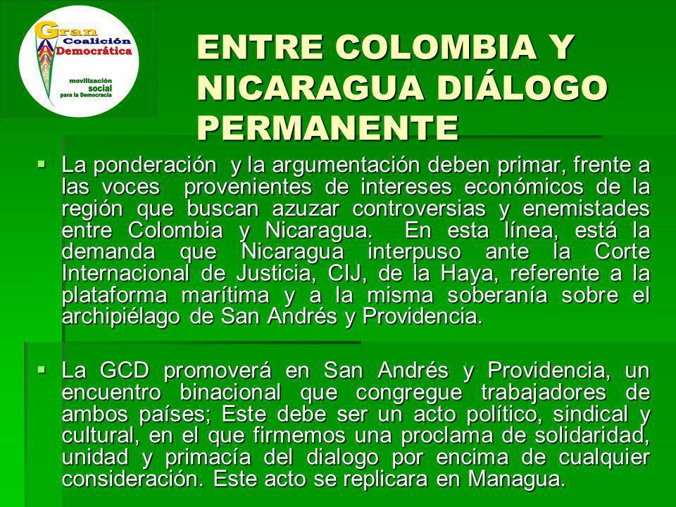 ENTRE COLOMBIA Y NICARAGUA DIÁLOGO PERMANENTE La ponderación y la argumentación deben primar, frente a las voces provenientes de intereses económicos de la región que buscan azuzar controversias y enemistades entre Colombia y Nicaragua.