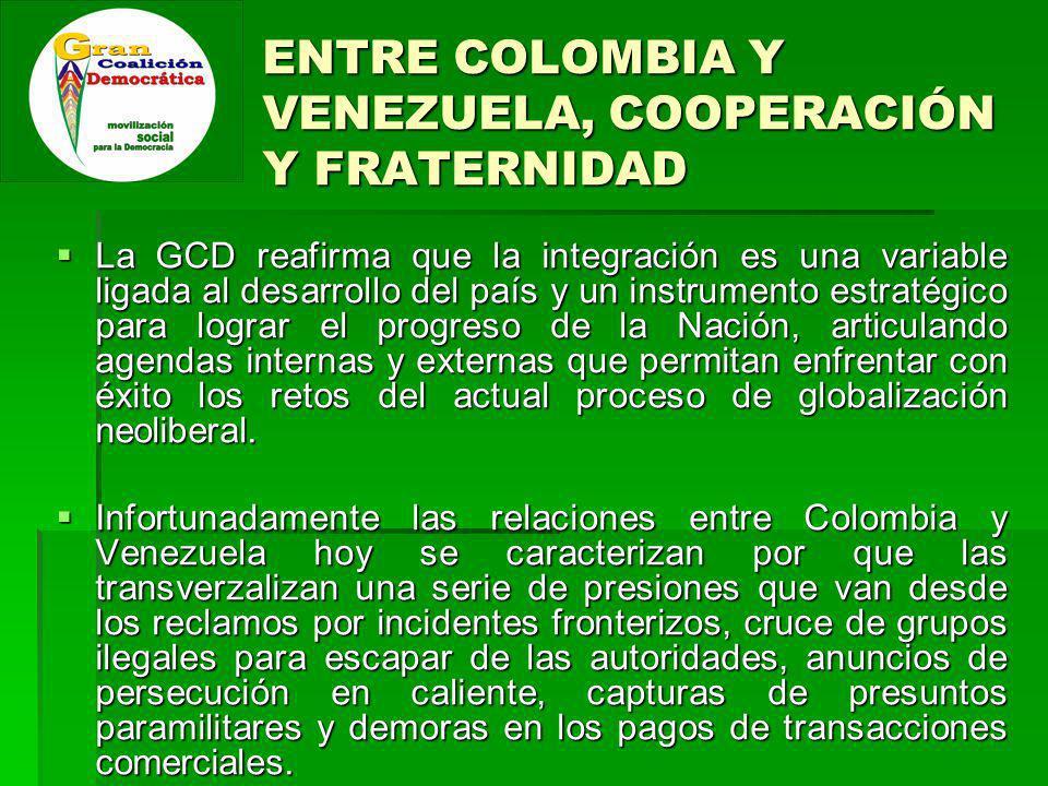 ENTRE COLOMBIA Y VENEZUELA, COOPERACIÓN Y FRATERNIDAD La GCD reafirma que la integración es una variable ligada al desarrollo del país y un instrumento estratégico para lograr el progreso de la Nación, articulando agendas internas y externas que permitan enfrentar con éxito los retos del actual proceso de globalización neoliberal.