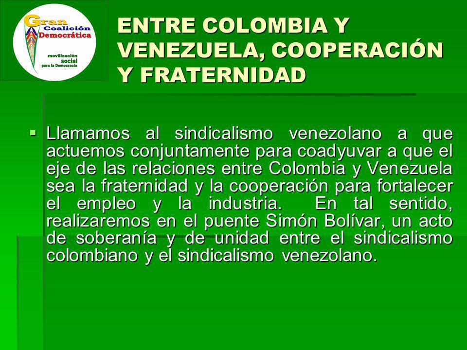 ENTRE COLOMBIA Y VENEZUELA, COOPERACIÓN Y FRATERNIDAD Llamamos al sindicalismo venezolano a que actuemos conjuntamente para coadyuvar a que el eje de las relaciones entre Colombia y Venezuela sea la fraternidad y la cooperación para fortalecer el empleo y la industria.