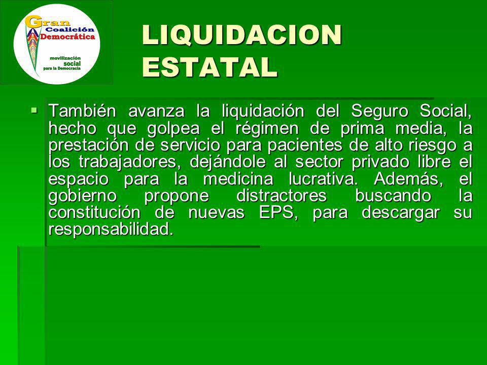 LIQUIDACION ESTATAL También avanza la liquidación del Seguro Social, hecho que golpea el régimen de prima media, la prestación de servicio para pacientes de alto riesgo a los trabajadores, dejándole al sector privado libre el espacio para la medicina lucrativa.