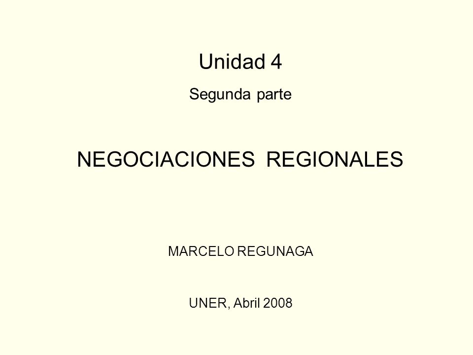 Unidad 4 Segunda parte NEGOCIACIONES REGIONALES MARCELO REGUNAGA UNER, Abril 2008