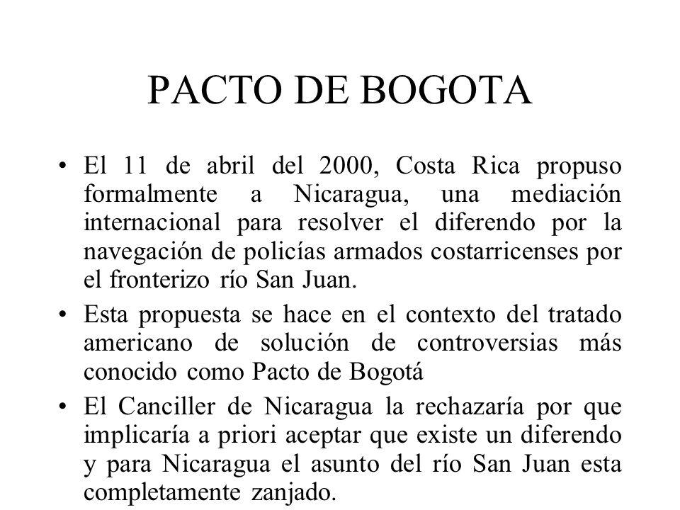 PACTO DE BOGOTA El 11 de abril del 2000, Costa Rica propuso formalmente a Nicaragua, una mediación internacional para resolver el diferendo por la nav