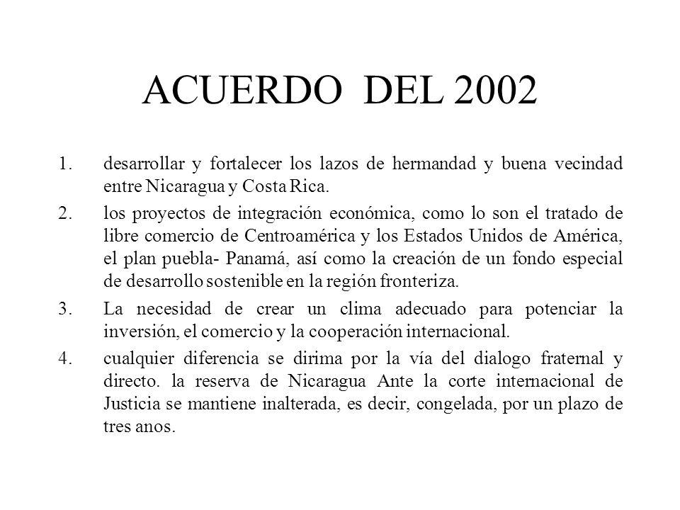 ACUERDO DEL 2002 1.desarrollar y fortalecer los lazos de hermandad y buena vecindad entre Nicaragua y Costa Rica. 2.los proyectos de integración econó