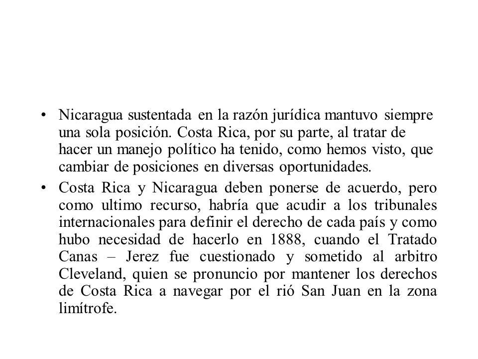 Nicaragua sustentada en la razón jurídica mantuvo siempre una sola posición. Costa Rica, por su parte, al tratar de hacer un manejo político ha tenido
