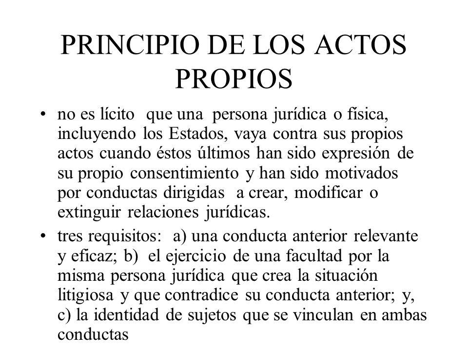 PRINCIPIO DE LOS ACTOS PROPIOS no es lícito que una persona jurídica o física, incluyendo los Estados, vaya contra sus propios actos cuando éstos últi