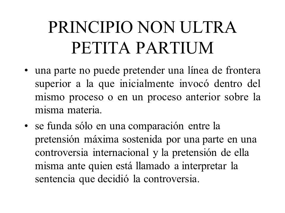 PRINCIPIO NON ULTRA PETITA PARTIUM una parte no puede pretender una línea de frontera superior a la que inicialmente invocó dentro del mismo proceso o