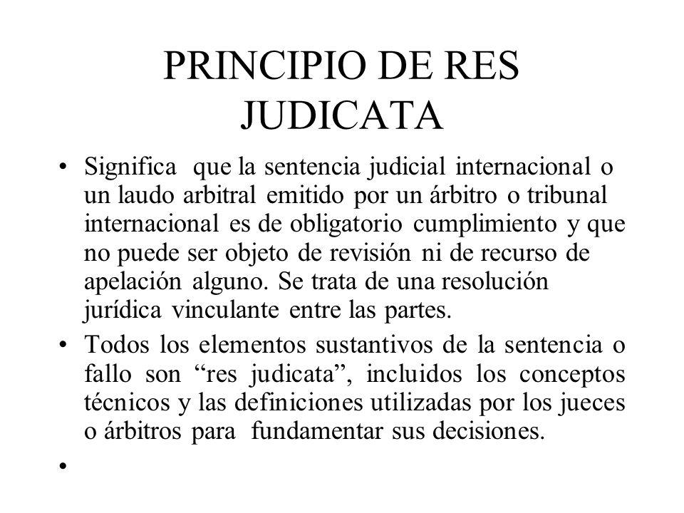 PRINCIPIO DE RES JUDICATA Significa que la sentencia judicial internacional o un laudo arbitral emitido por un árbitro o tribunal internacional es de