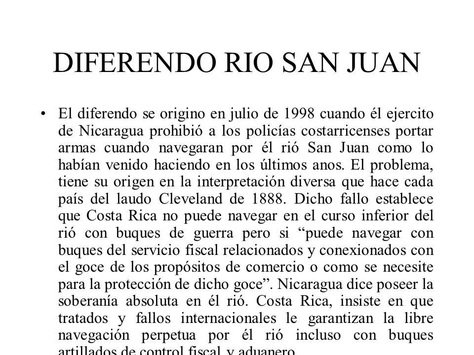 DIFERENDO RIO SAN JUAN El diferendo se origino en julio de 1998 cuando él ejercito de Nicaragua prohibió a los policías costarricenses portar armas cu