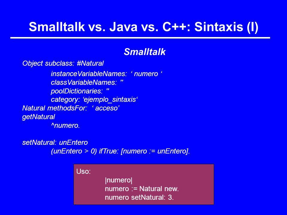 Uso:  numero  numero := Natural new. numero setNatural: 3. Smalltalk vs. Java vs. C++: Sintaxis (I) Smalltalk Object subclass: #Natural instanceVariab
