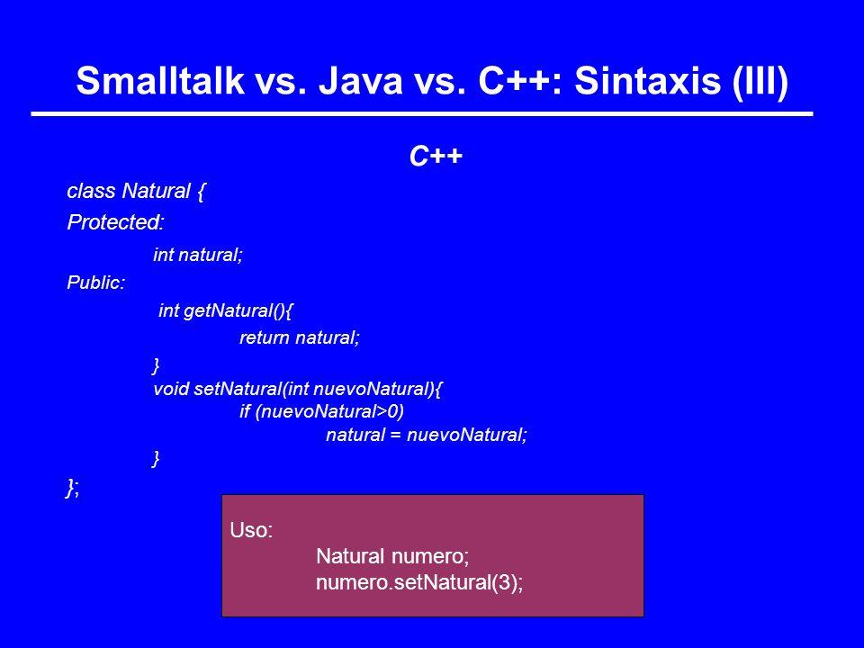 Uso: Natural numero; numero.setNatural(3); Smalltalk vs. Java vs. C++: Sintaxis (III) C++ class Natural { Protected: int natural; Public: int getNatur